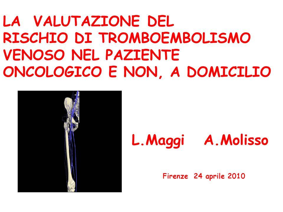 LA VALUTAZIONE DEL RISCHIO DI TROMBOEMBOLISMO VENOSO NEL PAZIENTE ONCOLOGICO E NON, A DOMICILIO L.Maggi A.Molisso Firenze 24 aprile 2010