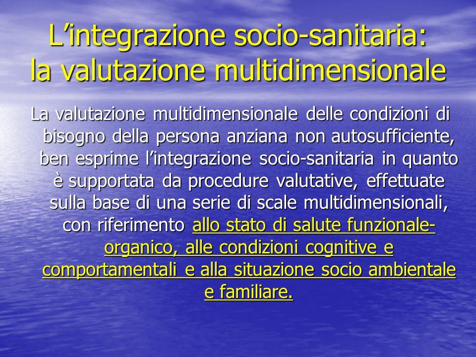 Lintegrazione socio-sanitaria: la valutazione multidimensionale La valutazione multidimensionale delle condizioni di bisogno della persona anziana non