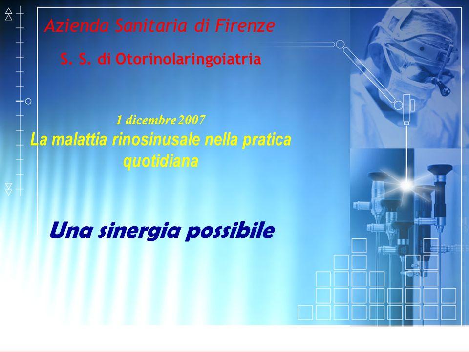 Azienda Sanitaria di Firenze S. S. di Otorinolaringoiatria 1 dicembre 2007 La malattia rinosinusale nella pratica quotidiana Una sinergia possibile
