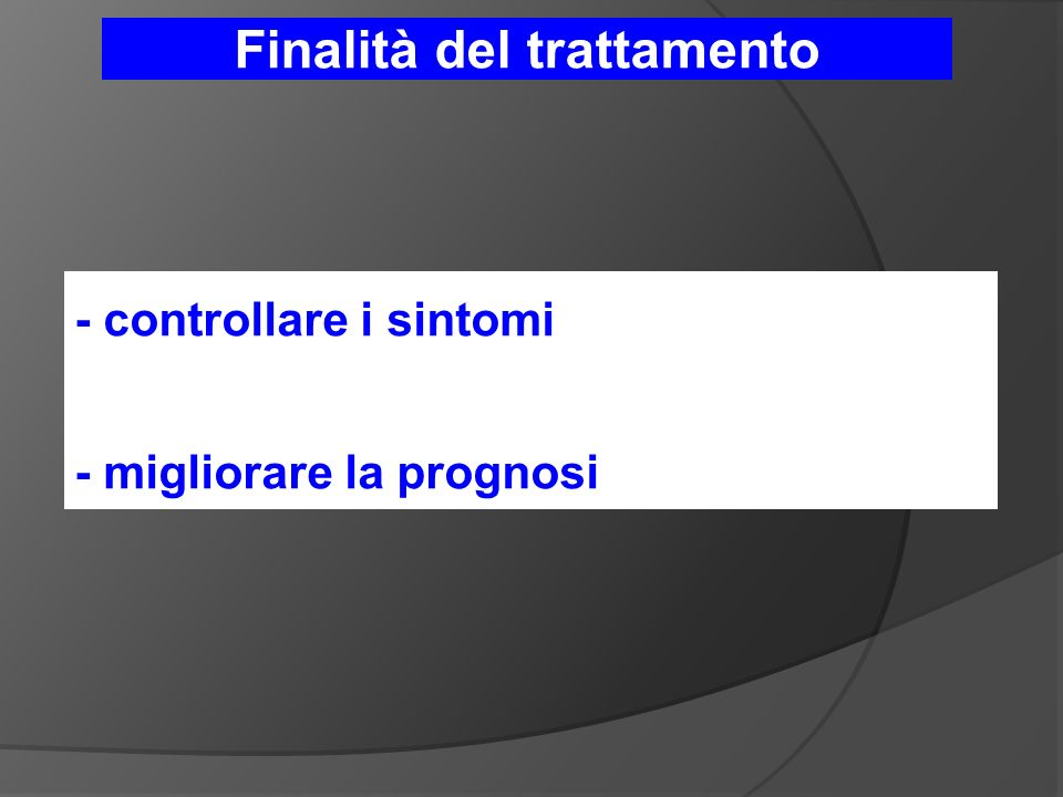 Finalità del trattamento - controllare i sintomi - migliorare la prognosi