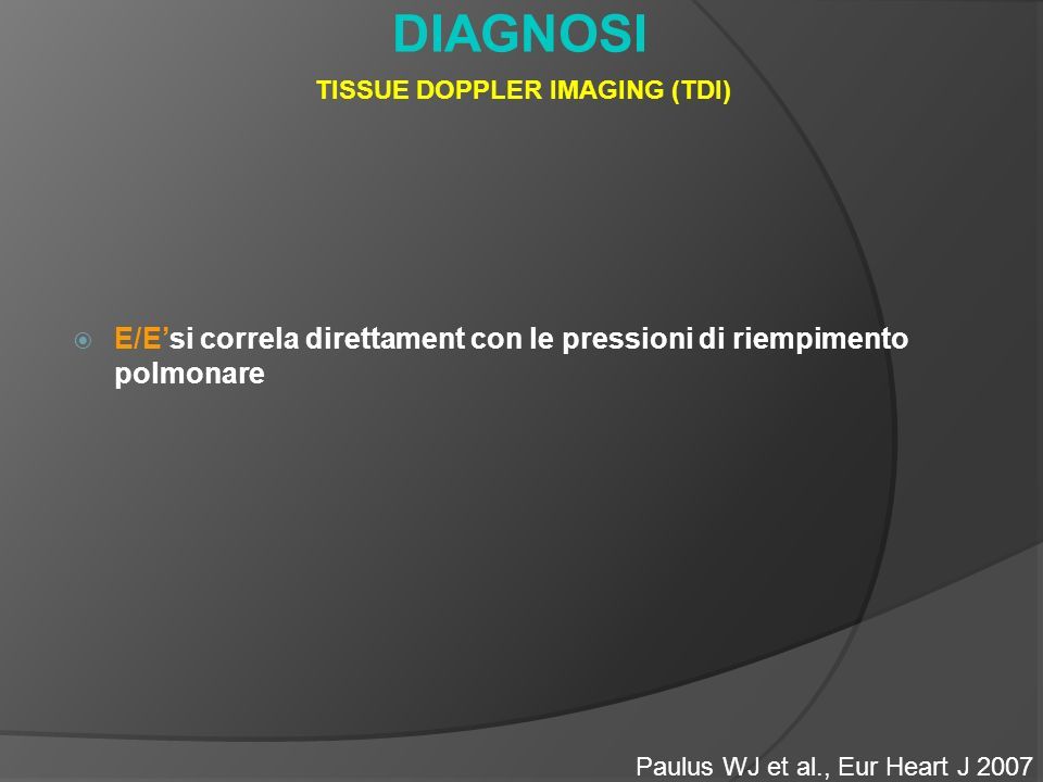 DIAGNOSI Paulus WJ et al., Eur Heart J 2007 TISSUE DOPPLER IMAGING (TDI) E/Esi correla direttament con le pressioni di riempimento polmonare