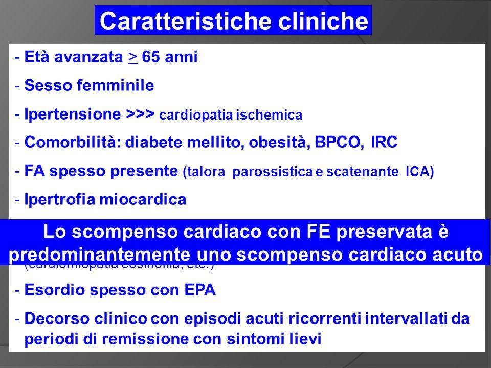 -Età avanzata > 65 anni -Sesso femminile -Ipertensione >>> cardiopatia ischemica -Comorbilità: diabete mellito, obesità, BPCO, IRC -FA spesso presente (talora parossistica e scatenante ICA) -Ipertrofia miocardica -Altre condizioni cardiache: stenosi aortica, cardiomiopatia ipertrofica, malattie infiltrative (amiloidosi, etc.), cardiomiopatia restrittiva (cardiomiopatia eosinofila, etc.) -Esordio spesso con EPA -Decorso clinico con episodi acuti ricorrenti intervallati da periodi di remissione con sintomi lievi Caratteristiche cliniche Lo scompenso cardiaco con FE preservata è predominantemente uno scompenso cardiaco acuto