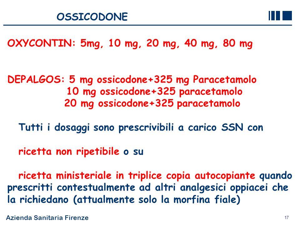 Azienda Sanitaria Firenze 17 OSSICODONE OXYCONTIN: 5mg, 10 mg, 20 mg, 40 mg, 80 mg DEPALGOS: 5 mg ossicodone+325 mg Paracetamolo 10 mg ossicodone+325