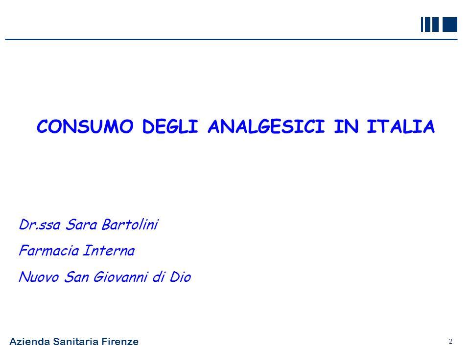 Azienda Sanitaria Firenze 2 CONSUMO DEGLI ANALGESICI IN ITALIA Dr.ssa Sara Bartolini Farmacia Interna Nuovo San Giovanni di Dio