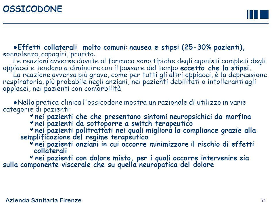 Azienda Sanitaria Firenze 21 OSSICODONE Effetti collaterali molto comuni: nausea e stipsi (25-30% pazienti), sonnolenza, capogiri, prurito. Le reazion