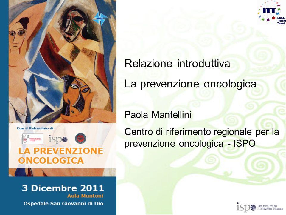 Relazione introduttiva La prevenzione oncologica Paola Mantellini Centro di riferimento regionale per la prevenzione oncologica - ISPO