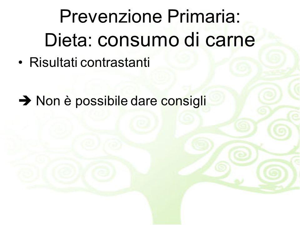 Prevenzione Primaria: Dieta: consumo di carne Risultati contrastanti Non è possibile dare consigli