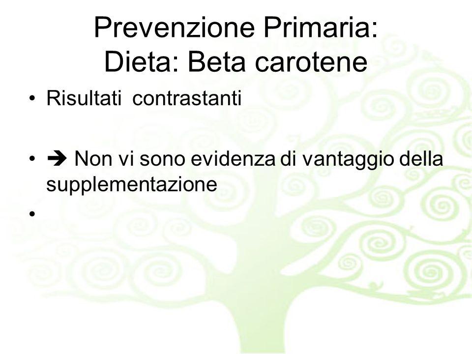 Prevenzione Primaria: Dieta: Beta carotene Risultati contrastanti Non vi sono evidenza di vantaggio della supplementazione