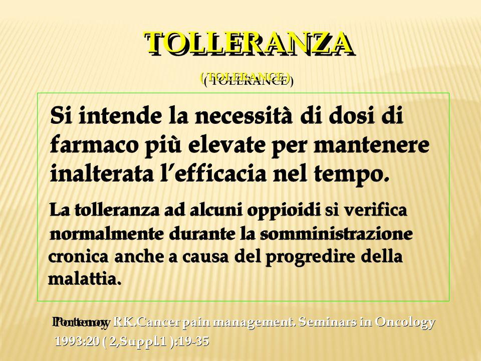 TOLLERANZA ( TOLERANCE ) TOLLERANZA ( TOLERANCE ) Si intende la necessità di dosi di farmaco più elevate per mantenere inalterata lefficacia nel tempo