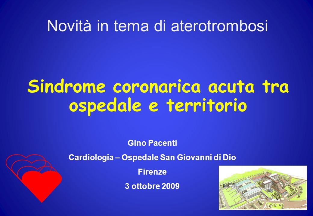 Sindrome coronarica acuta tra ospedale e territorio Gino Pacenti Cardiologia – Ospedale San Giovanni di Dio Firenze 3 ottobre 2009 Novità in tema di a