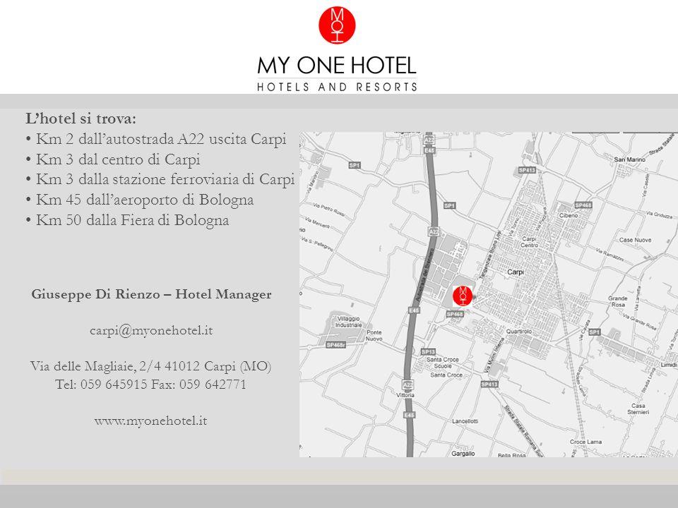 Lhotel si trova: Km 2 dallautostrada A22 uscita Carpi Km 3 dal centro di Carpi Km 3 dalla stazione ferroviaria di Carpi Km 45 dallaeroporto di Bologna Km 50 dalla Fiera di Bologna Giuseppe Di Rienzo – Hotel Manager carpi@myonehotel.it Via delle Magliaie, 2/4 41012 Carpi (MO) Tel: 059 645915 Fax: 059 642771 www.myonehotel.it