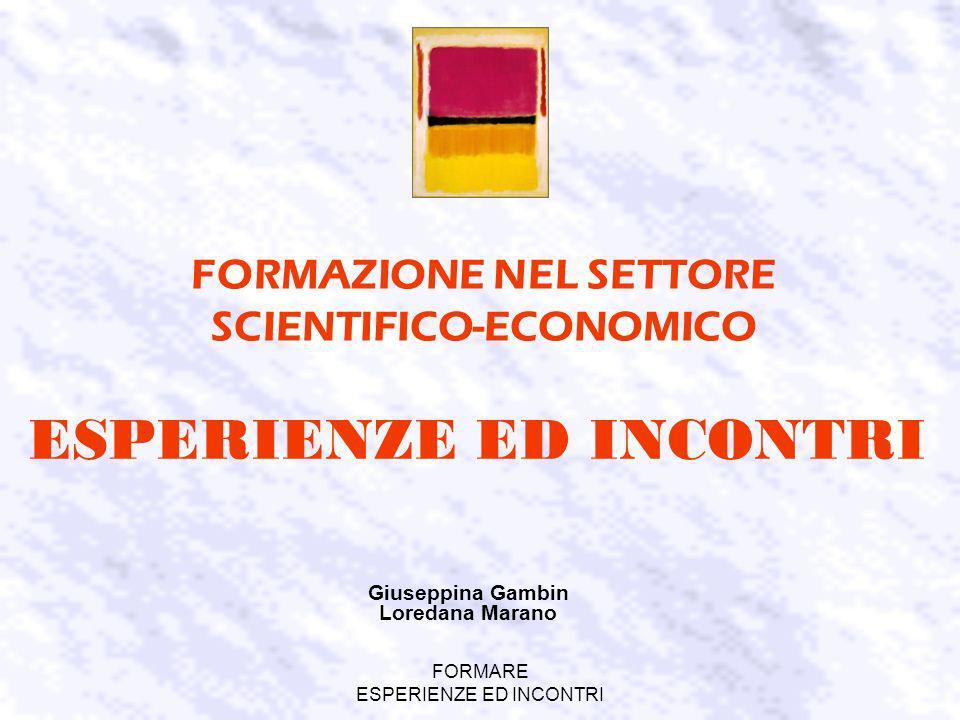 FORMARE ESPERIENZE ED INCONTRI FORMAZIONE NEL SETTORE SCIENTIFICO-ECONOMICO Giuseppina Gambin Loredana Marano ESPERIENZE ED INCONTRI