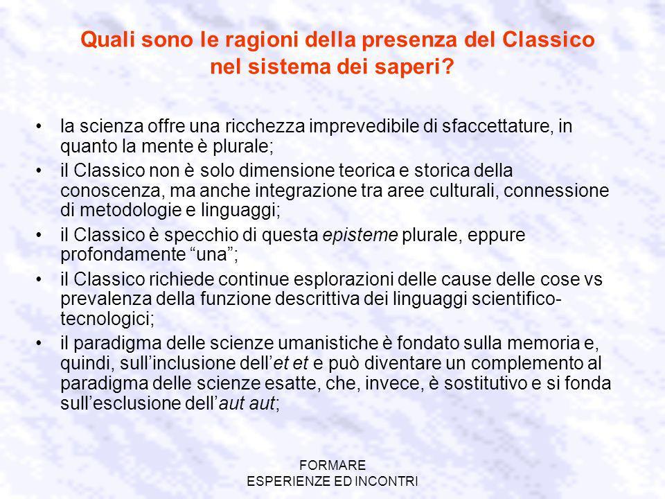 FORMARE ESPERIENZE ED INCONTRI Quali sono le ragioni della presenza del Classico nel sistema dei saperi? la scienza offre una ricchezza imprevedibile