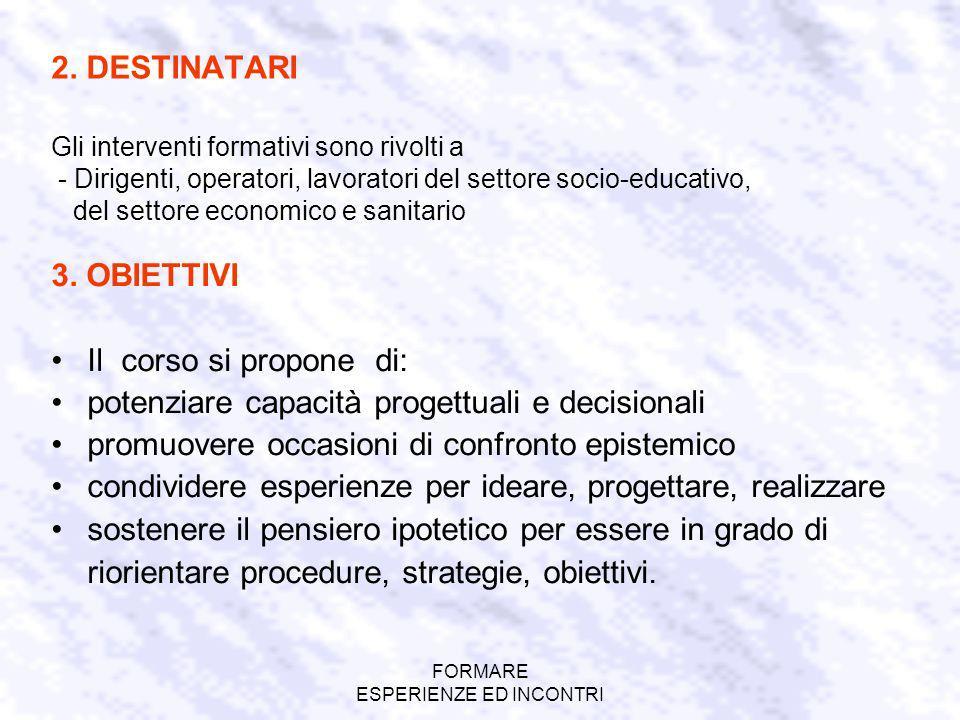 FORMARE ESPERIENZE ED INCONTRI 2. DESTINATARI Gli interventi formativi sono rivolti a - Dirigenti, operatori, lavoratori del settore socio-educativo,