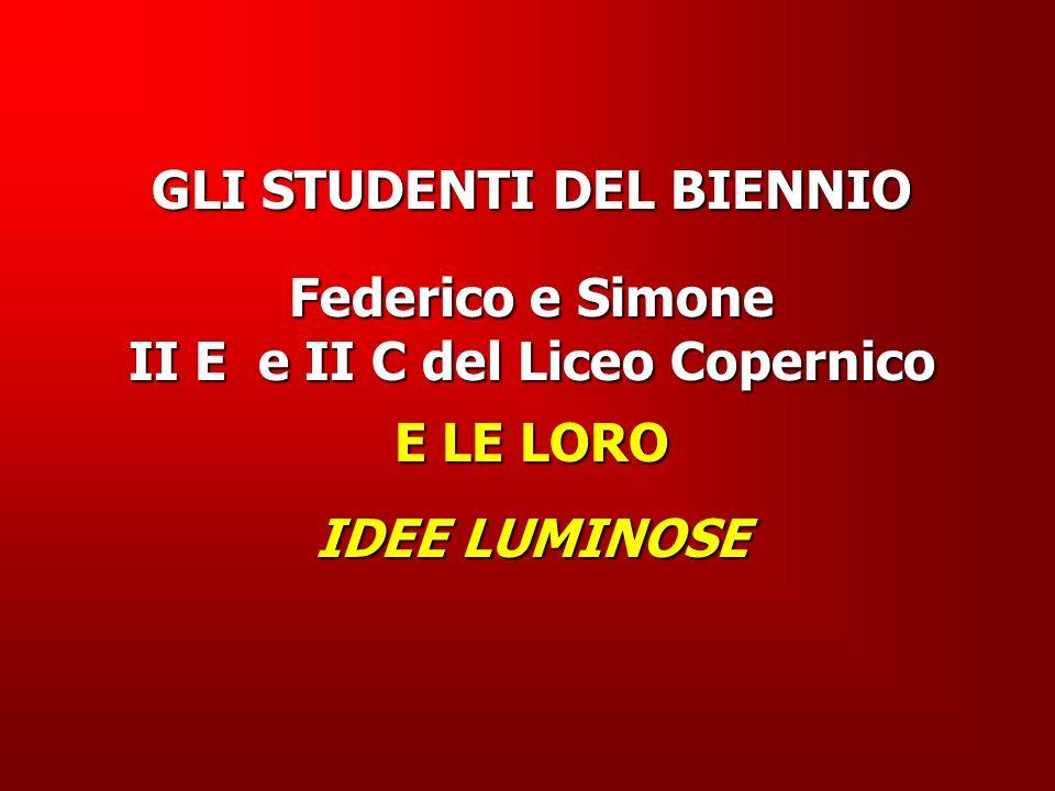 GLI STUDENTI DEL BIENNIO Federico e Simone II E e II C del Liceo Copernico E LE LORO IDEE LUMINOSE