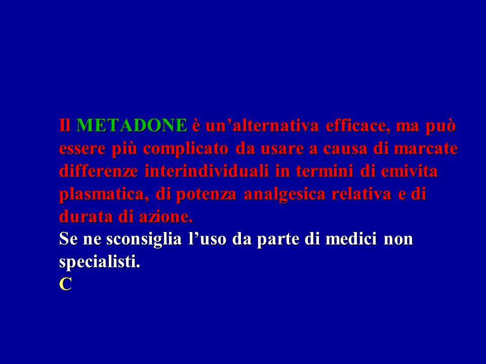 Il METADONE è unalternativa efficace, ma può essere più complicato da usare a causa di marcate differenze interindividuali in termini di emivita plasmatica, di potenza analgesica relativa e di durata di azione.