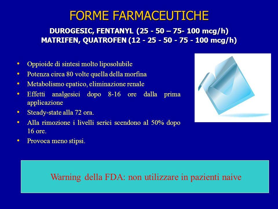 FORME FARMACEUTICHE DUROGESIC, FENTANYL (25 - 50 – 75- 100 mcg/h) MATRIFEN, QUATROFEN (12 - 25 - 50 - 75 - 100 mcg/h) Oppioide di sintesi molto liposolubile Potenza circa 80 volte quella della morfina Metabolismo epatico, eliminazione renale Effetti analgesici dopo 8-16 ore dalla prima applicazione Steady-state alla 72 ora.