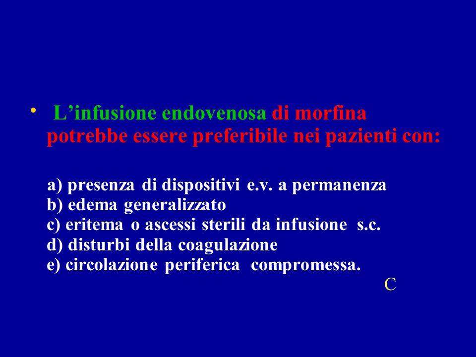 Linfusione endovenosa di morfina potrebbe essere preferibile nei pazienti con: a) presenza di dispositivi e.v.