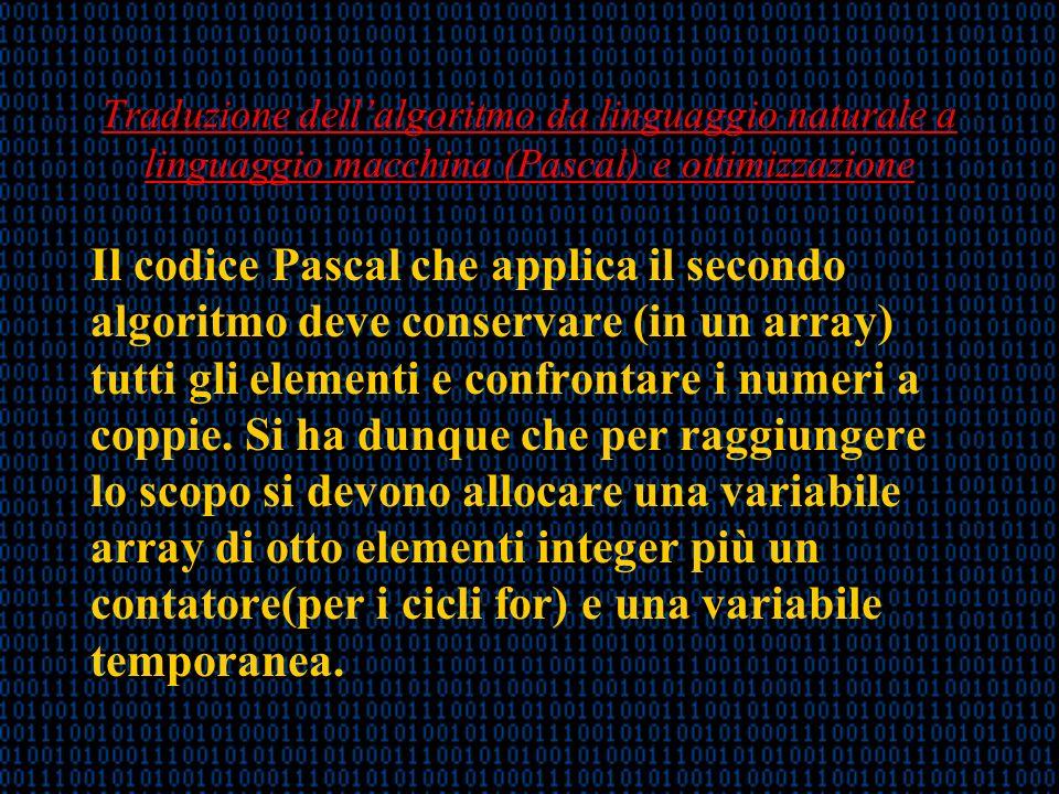 Traduzione dellalgoritmo da linguaggio naturale a linguaggio macchina (Pascal) e ottimizzazione Il codice Pascal che applica il secondo algoritmo deve conservare (in un array) tutti gli elementi e confrontare i numeri a coppie.