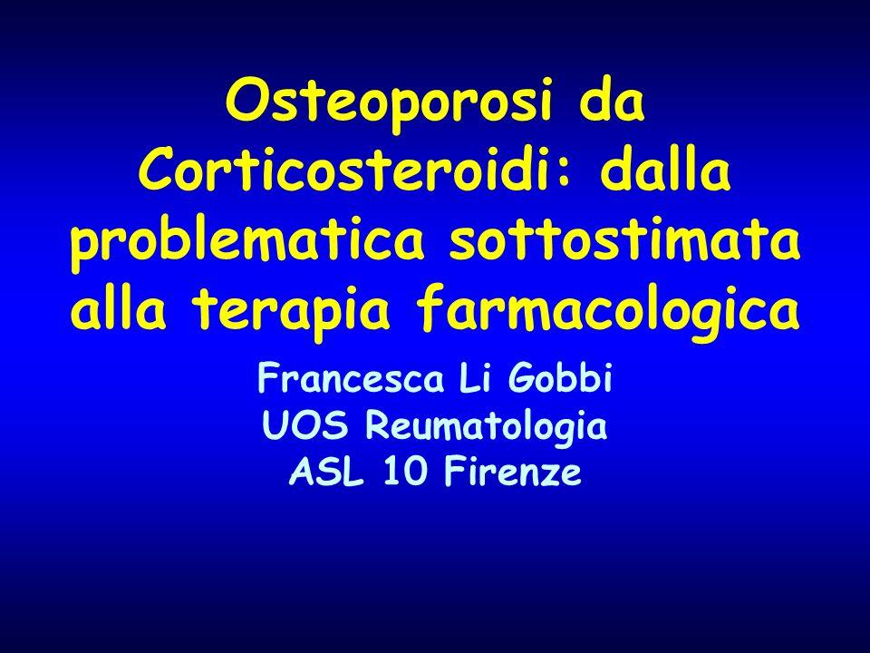 Osteoporosi da Corticosteroidi: dalla problematica sottostimata alla terapia farmacologica Francesca Li Gobbi UOS Reumatologia ASL 10 Firenze