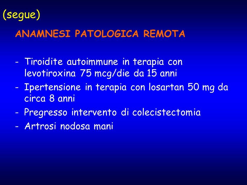 (segue) ANAMNESI PATOLOGICA REMOTA -Tiroidite autoimmune in terapia con levotiroxina 75 mcg/die da 15 anni -Ipertensione in terapia con losartan 50 mg