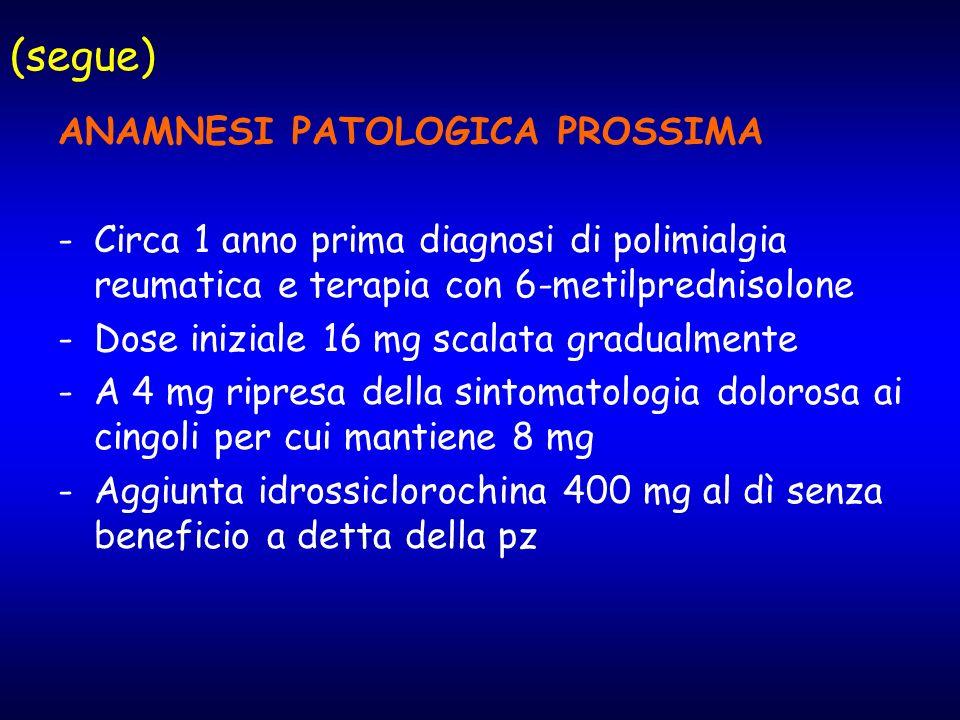 (segue) ANAMNESI PATOLOGICA PROSSIMA -Circa 1 anno prima diagnosi di polimialgia reumatica e terapia con 6-metilprednisolone -Dose iniziale 16 mg scal