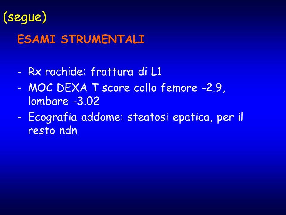 (segue) ESAMI STRUMENTALI -Rx rachide: frattura di L1 -MOC DEXA T score collo femore -2.9, lombare -3.02 -Ecografia addome: steatosi epatica, per il r