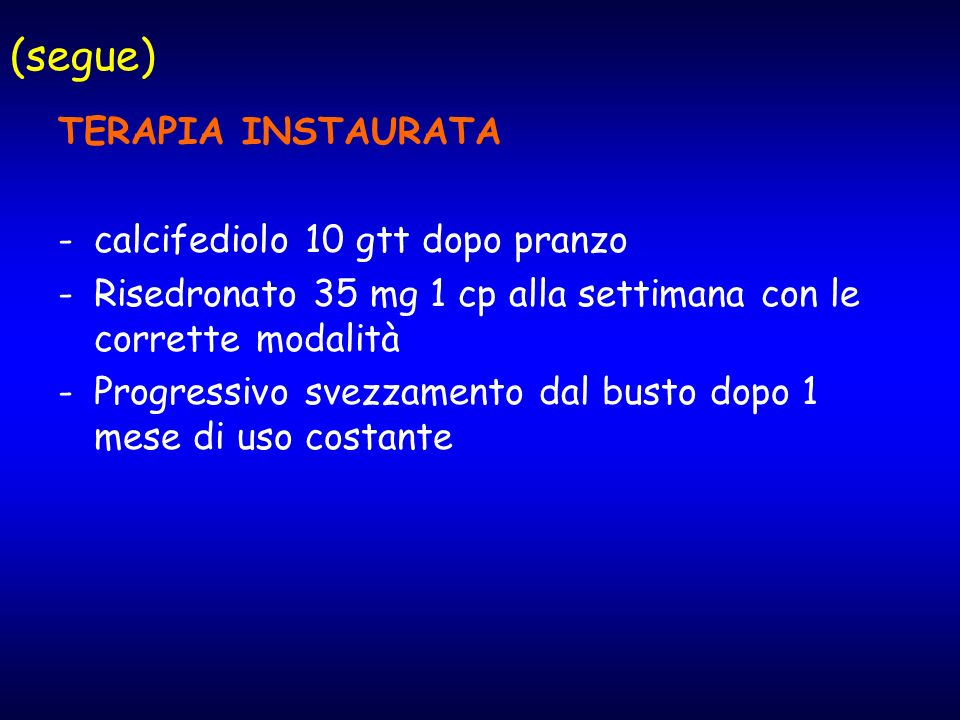 (segue) TERAPIA INSTAURATA -calcifediolo 10 gtt dopo pranzo -Risedronato 35 mg 1 cp alla settimana con le corrette modalità -Progressivo svezzamento d