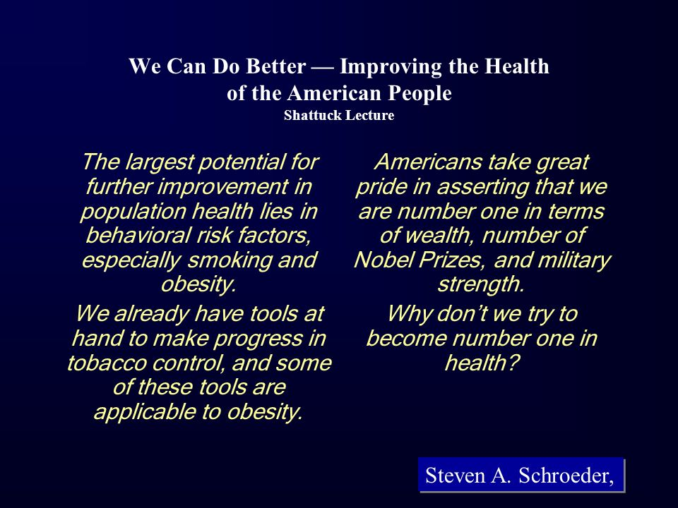 We Can Do Better Improving the Health of the American People Shattuck Lecture The largest potential for further improvement in population health lies