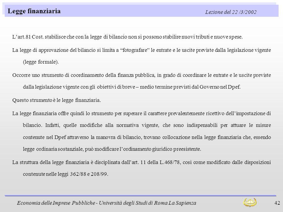 Economia delle Imprese Pubbliche - Università degli Studi di Roma La Sapienza 42 Legge finanziaria Lezione del 22 /3/2002 Lart.81 Cost. stabilisce che