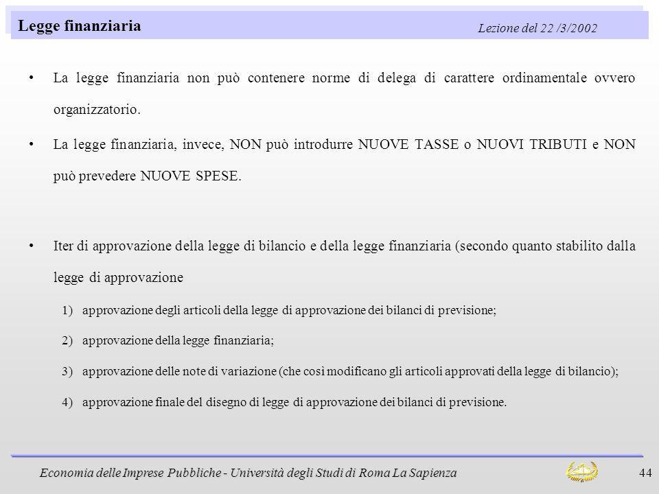 Economia delle Imprese Pubbliche - Università degli Studi di Roma La Sapienza 44 Legge finanziaria Lezione del 22 /3/2002 La legge finanziaria non può