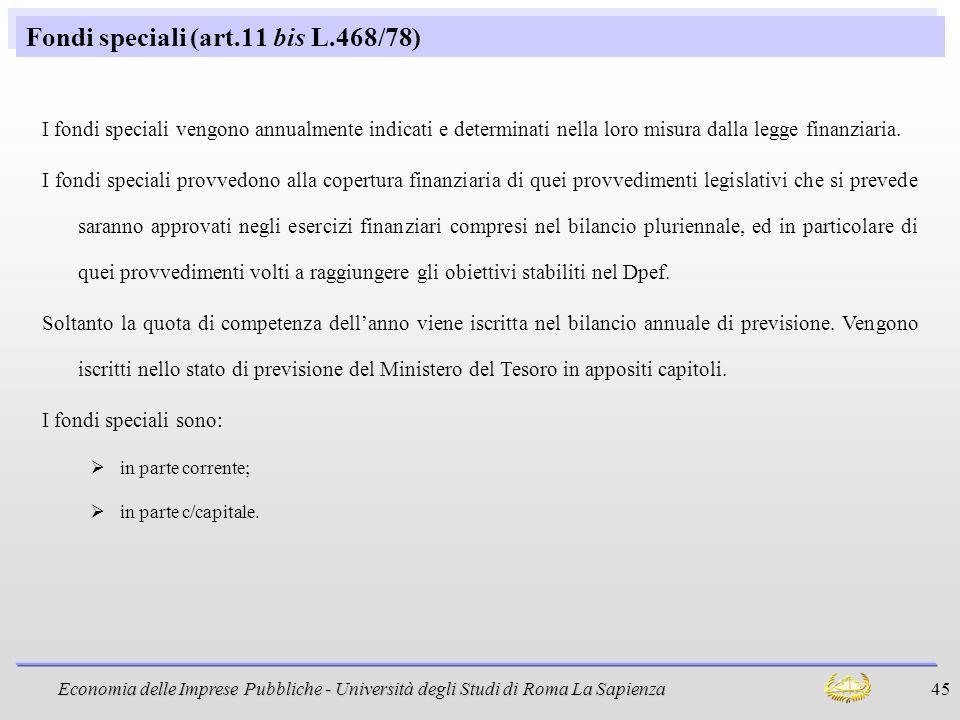 Economia delle Imprese Pubbliche - Università degli Studi di Roma La Sapienza 45 Fondi speciali (art.11 bis L.468/78) I fondi speciali vengono annualm
