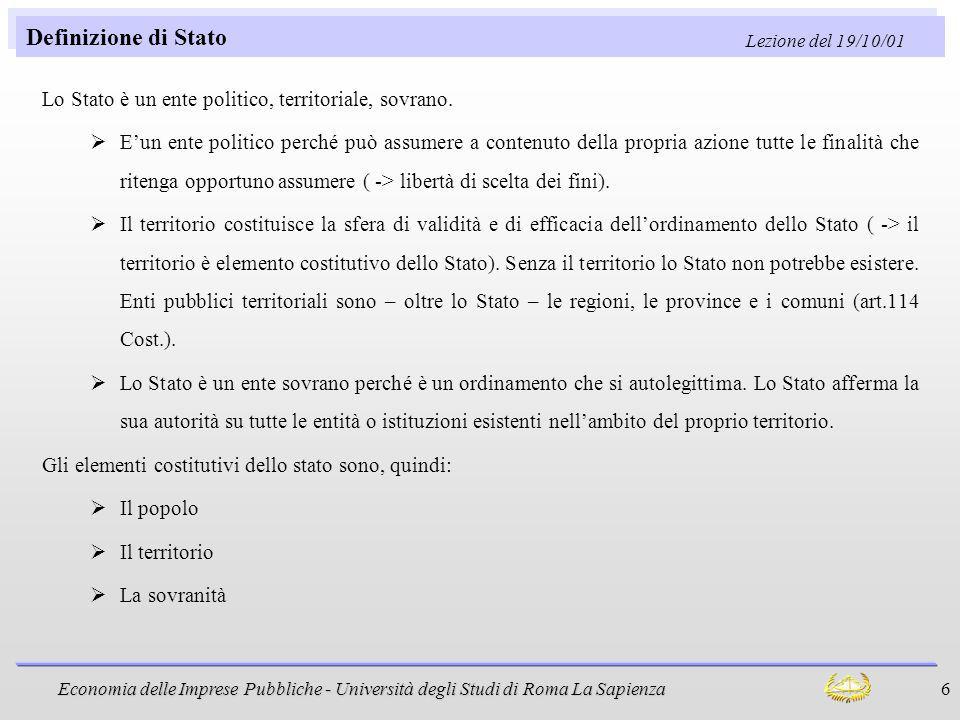 Economia delle Imprese Pubbliche - Università degli Studi di Roma La Sapienza 6 Definizione di Stato Lo Stato è un ente politico, territoriale, sovran