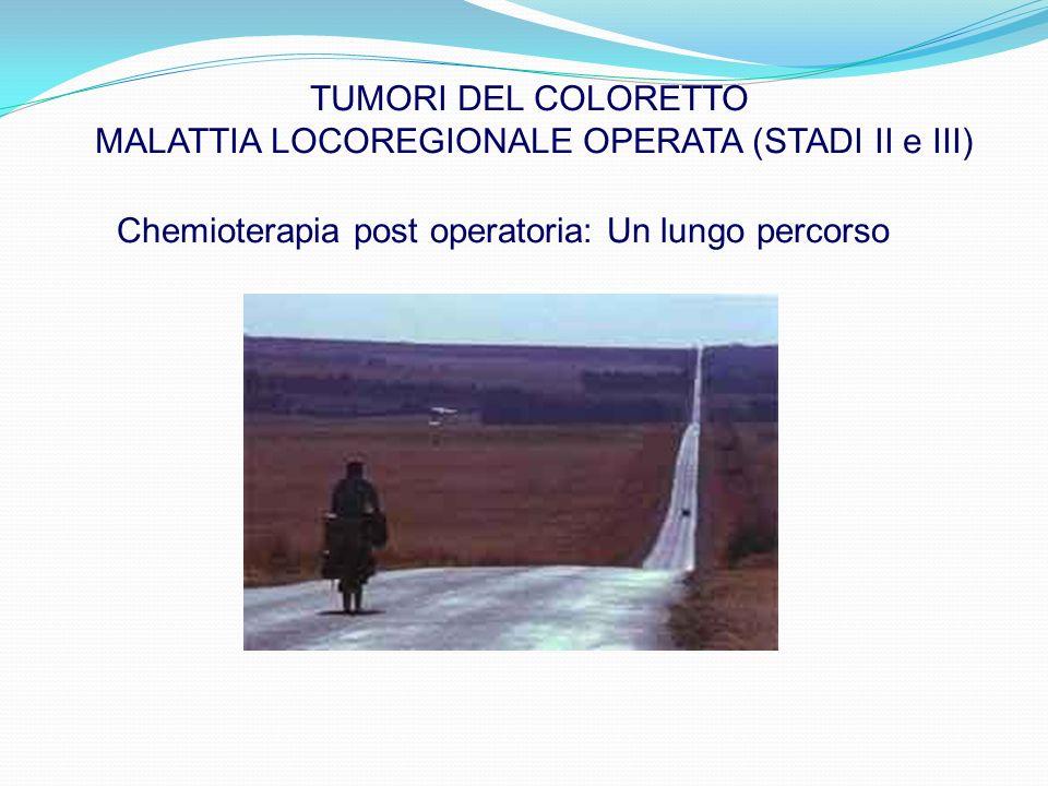 TUMORI DEL COLORETTO MALATTIA LOCOREGIONALE OPERATA (STADI II e III) Chemioterapia post operatoria: Un lungo percorso