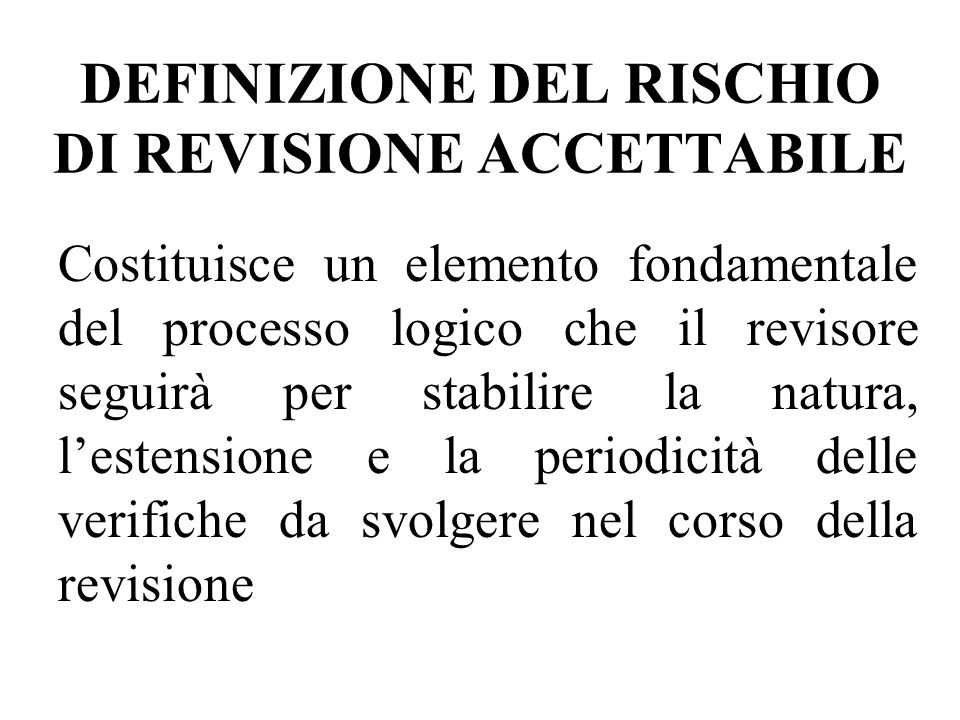 DEFINIZIONE DEL RISCHIO DI REVISIONE ACCETTABILE Costituisce un elemento fondamentale del processo logico che il revisore seguirà per stabilire la nat