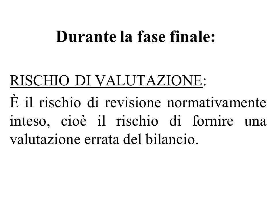 Durante la fase finale: RISCHIO DI VALUTAZIONE: È il rischio di revisione normativamente inteso, cioè il rischio di fornire una valutazione errata del