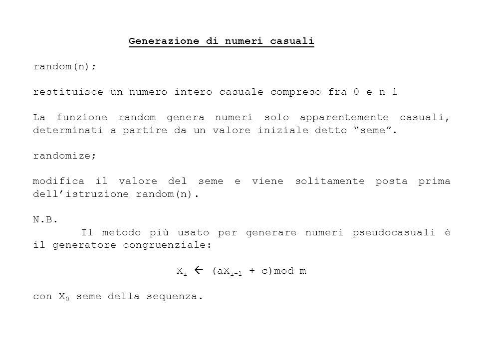 Generazione di numeri casuali random(n); restituisce un numero intero casuale compreso fra 0 e n-1 La funzione random genera numeri solo apparentemente casuali, determinati a partire da un valore iniziale detto seme.