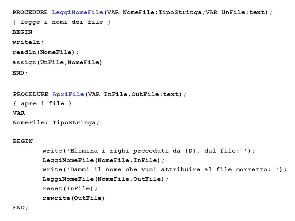PROCEDURE LeggiNomeFile(VAR NomeFile:TipoStringa;VAR UnFile:text); { legge i nomi dei file } BEGIN writeln; readln(NomeFile); assign(UnFile,NomeFile) END; PROCEDURE ApriFile(VAR InFile,OutFile:text); { apre i file } VAR NomeFile: TipoStringa; BEGIN write( Elimina i righi preceduti da {D}, dal file: ); LeggiNomeFile(NomeFile,InFile); write( Dammi il nome che vuoi attribuire al file corretto: ); LeggiNomeFile(NomeFile,OutFile); reset(InFile); rewrite(OutFile) END;