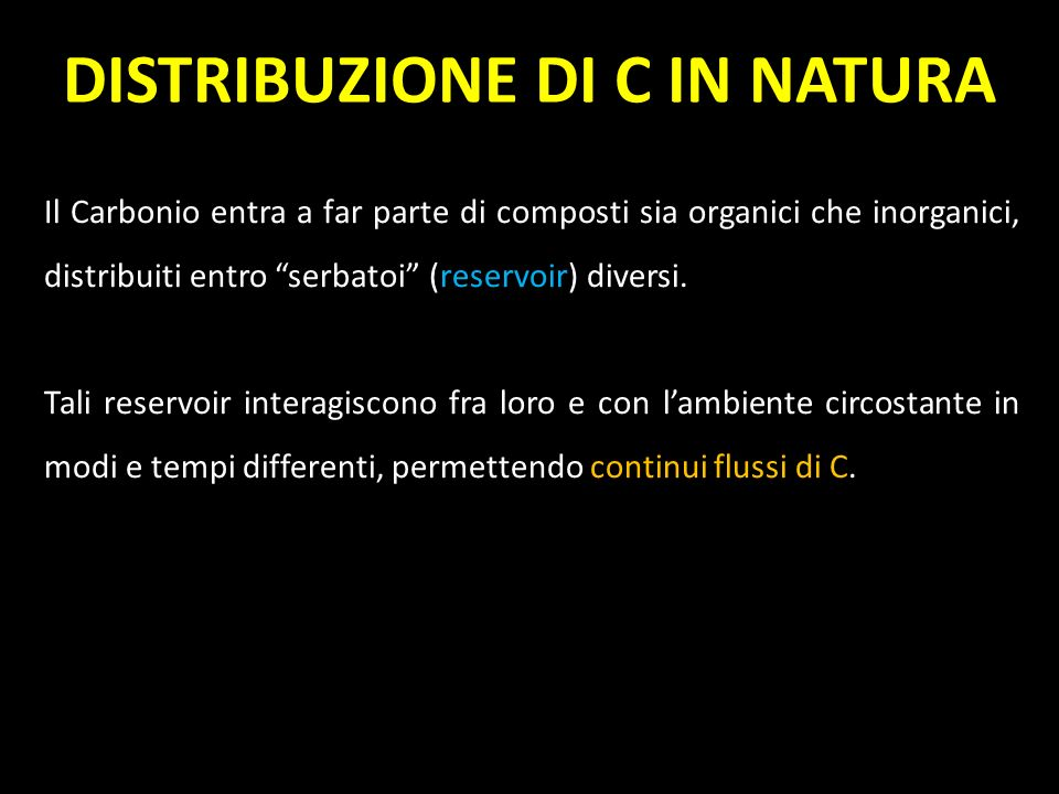 Il Carbonio entra a far parte di composti sia organici che inorganici, distribuiti entro serbatoi (reservoir) diversi. Tali reservoir interagiscono fr