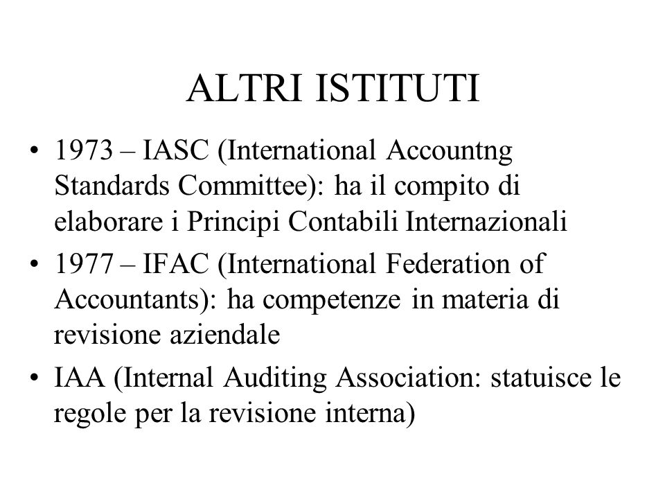 ALTRI ISTITUTI 1973 – IASC (International Accountng Standards Committee): ha il compito di elaborare i Principi Contabili Internazionali 1977 – IFAC (
