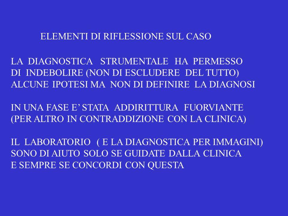 LA DIAGNOSTICA STRUMENTALE HA PERMESSO DI INDEBOLIRE (NON DI ESCLUDERE DEL TUTTO) ALCUNE IPOTESI MA NON DI DEFINIRE LA DIAGNOSI IN UNA FASE E STATA AD