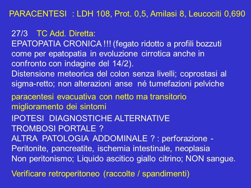 PARACENTESI : LDH 108, Prot. 0,5, Amilasi 8, Leucociti 0,690 27/3TC Add. Diretta: EPATOPATIA CRONICA !!! (fegato ridotto a profili bozzuti come per ep