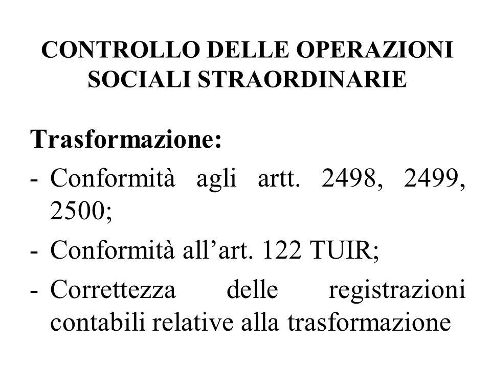 CONTROLLO DELLE OPERAZIONI SOCIALI STRAORDINARIE Trasformazione: -Conformità agli artt. 2498, 2499, 2500; -Conformità allart. 122 TUIR; -Correttezza d