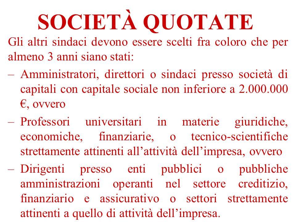 SOCIETÀ QUOTATE Gli altri sindaci devono essere scelti fra coloro che per almeno 3 anni siano stati: –Amministratori, direttori o sindaci presso socie