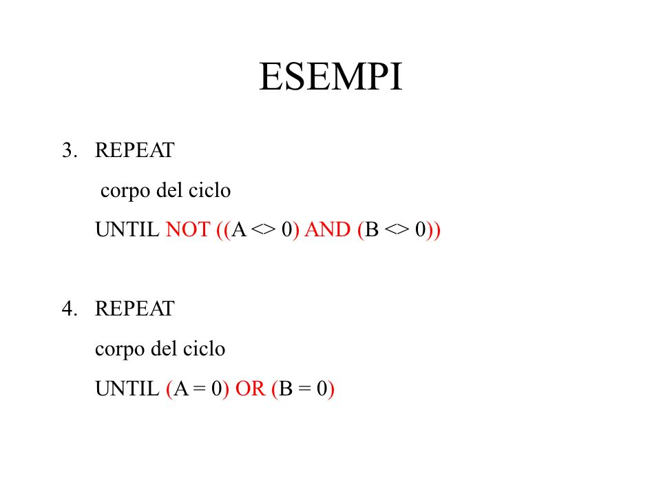 ESEMPI 3.REPEAT corpo del ciclo UNTIL NOT ((A <> 0) AND (B <> 0)) 4.REPEAT corpo del ciclo UNTIL (A = 0) OR (B = 0)