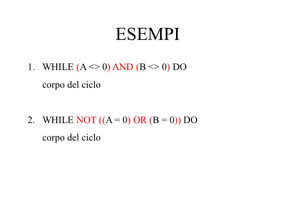ESEMPI 1.WHILE (A <> 0) AND (B <> 0) DO corpo del ciclo 2.WHILE NOT ((A = 0) OR (B = 0)) DO corpo del ciclo