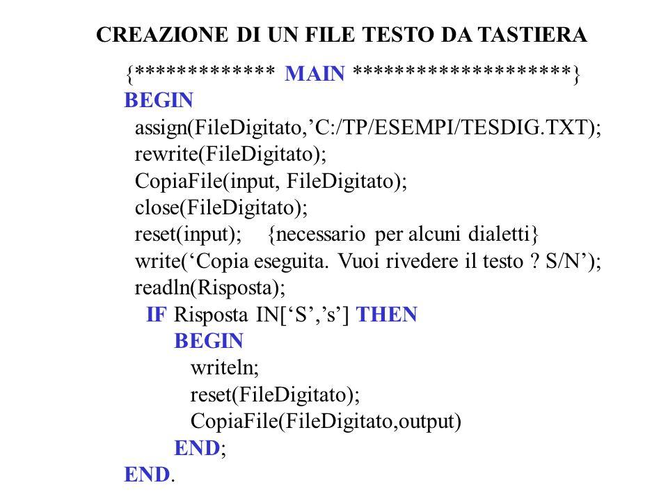 {************* MAIN ********************} BEGIN assign(FileDigitato,C:/TP/ESEMPI/TESDIG.TXT); rewrite(FileDigitato); CopiaFile(input, FileDigitato); close(FileDigitato); reset(input); {necessario per alcuni dialetti} write(Copia eseguita.