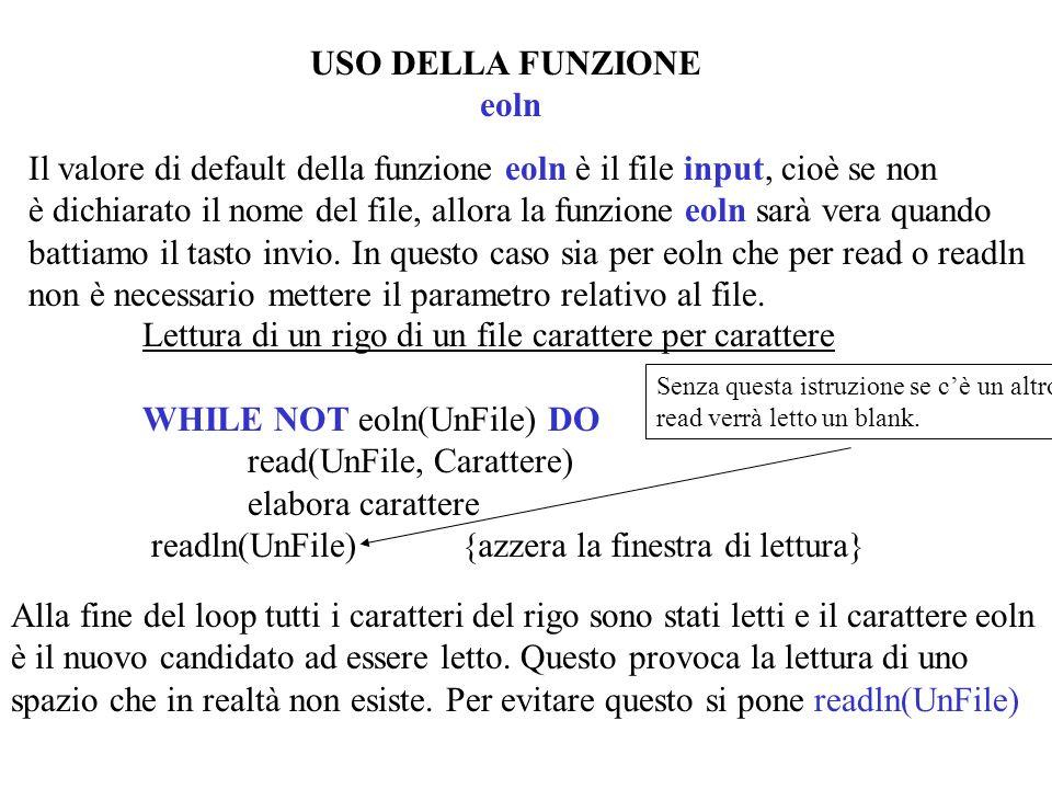 USO DELLA FUNZIONE eoln Il valore di default della funzione eoln è il file input, cioè se non è dichiarato il nome del file, allora la funzione eoln sarà vera quando battiamo il tasto invio.