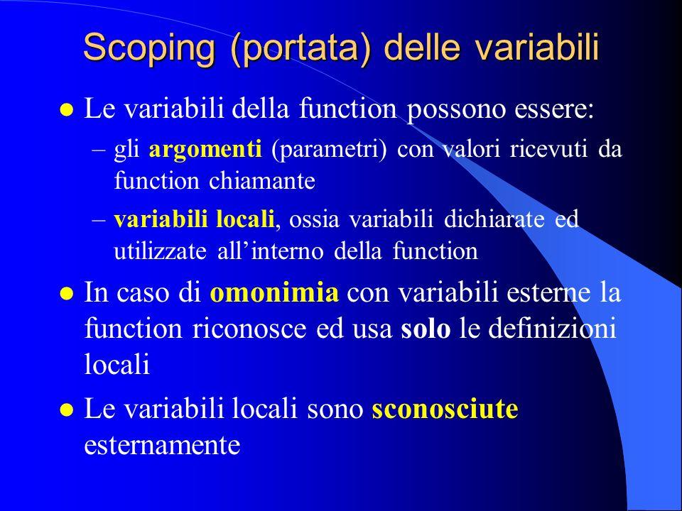 Scoping (portata) delle variabili l Le variabili della function possono essere: –gli argomenti (parametri) con valori ricevuti da function chiamante –