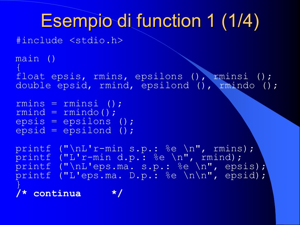 Esempio di function 1 (1/4) #include main () { float epsis, rmins, epsilons (), rminsi (); double epsid, rmind, epsilond (), rmindo (); rmins = rminsi